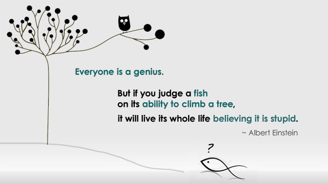 """Everyone Is a Genius ... But if you judge a fish on its ability to climb a tree, it will live its whole life believing it is stupid. »"